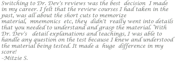 Switching to Dr. Dev's reviews was the best decision I made in my career. I felt that the review courses I had taken in the past, was all about the short cuts to memorize material, mnemonics etc, they didn't really went into details that you needed to understand and grasp the material. With Dr. Dev's detail explanations and teachings, I was able to handle any question on the test because I knew and understood the material being tested. It made a huge difference in my score! –Mitzie S.