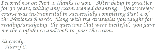 I scored 545 on Part 4, thanks to you. After being in practice for 30 years, taking any exam seemed daunting. Your review course was instrumental in successfully completing Part 4 of the National Boards. Along with the strategies you taught for reading/analyzing the questions that were inciteful, you gave me the confidence and tools to pass the exam. Sincerely, –Harry C.